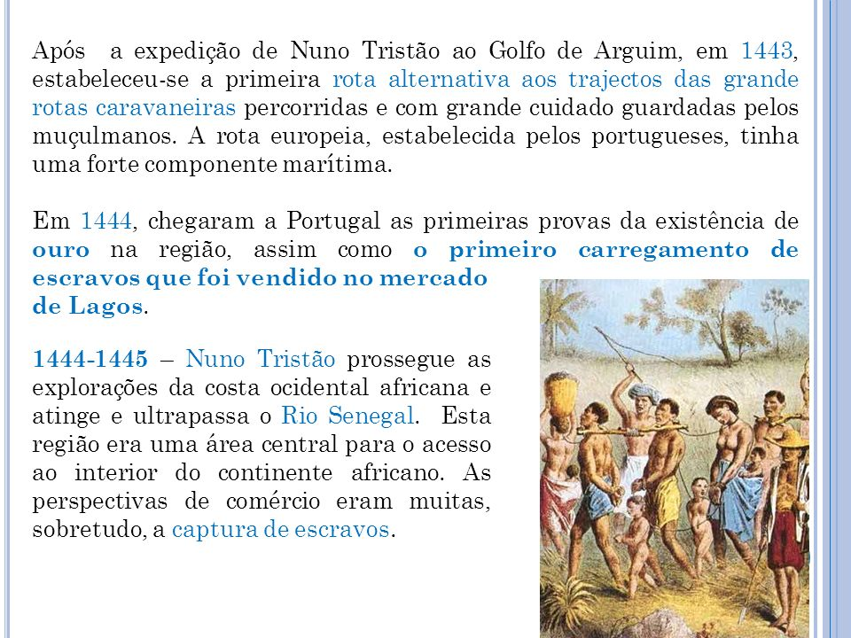 Após a expedição de Nuno Tristão ao Golfo de Arguim, em 1443, estabeleceu-se a primeira rota alternativa aos trajectos das grande rotas caravaneiras percorridas e com grande cuidado guardadas pelos muçulmanos. A rota europeia, estabelecida pelos portugueses, tinha uma forte componente marítima.