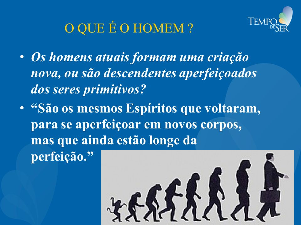 O QUE É O HOMEM Os homens atuais formam uma criação nova, ou são descendentes aperfeiçoados dos seres primitivos