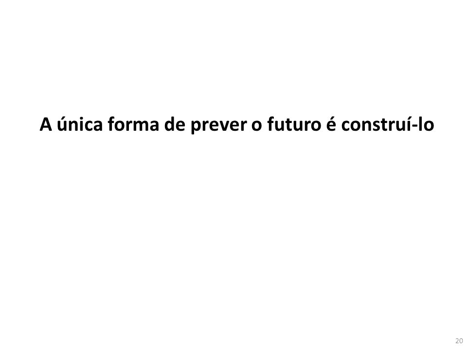 A única forma de prever o futuro é construí-lo