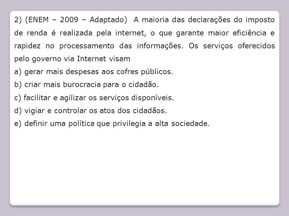 2) (ENEM – 2009 – Adaptado) A maioria das declarações do imposto de renda é realizada pela internet, o que garante maior eficiência e rapidez no processamento das informações. Os serviços oferecidos pelo governo via Internet visam