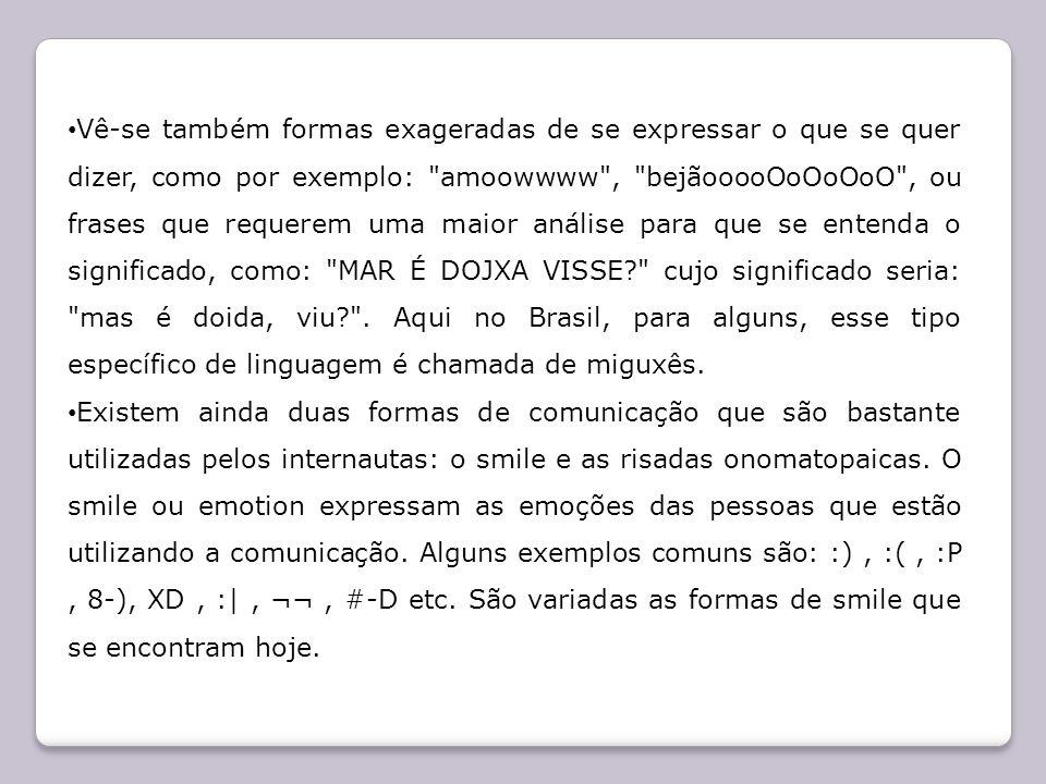Vê-se também formas exageradas de se expressar o que se quer dizer, como por exemplo: amoowwww , bejãooooOoOoOoO , ou frases que requerem uma maior análise para que se entenda o significado, como: MAR É DOJXA VISSE cujo significado seria: mas é doida, viu . Aqui no Brasil, para alguns, esse tipo específico de linguagem é chamada de miguxês.
