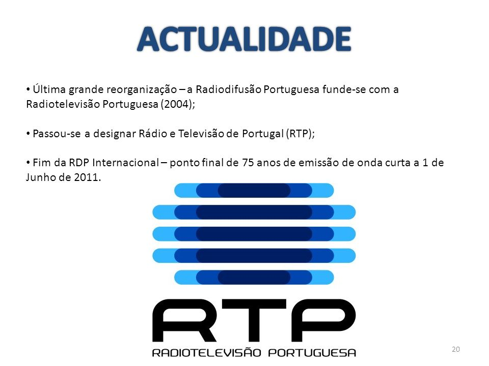 ACTUALIDADE Última grande reorganização – a Radiodifusão Portuguesa funde-se com a Radiotelevisão Portuguesa (2004);