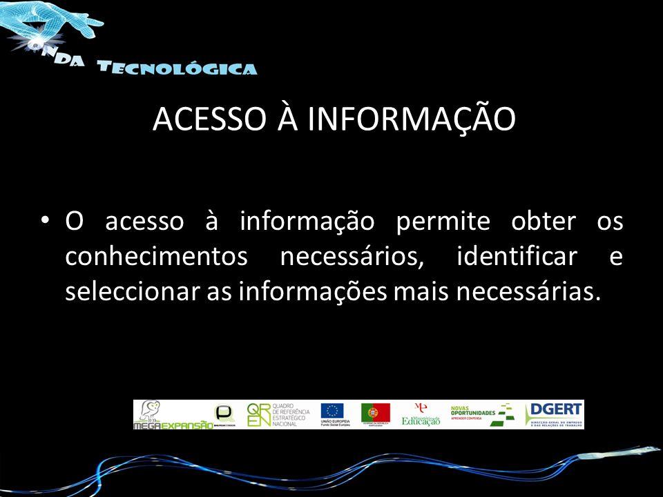 ACESSO À INFORMAÇÃO O acesso à informação permite obter os conhecimentos necessários, identificar e seleccionar as informações mais necessárias.