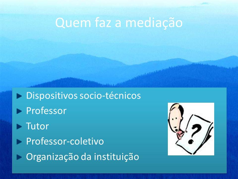 Quem faz a mediação Dispositivos socio-técnicos Professor Tutor