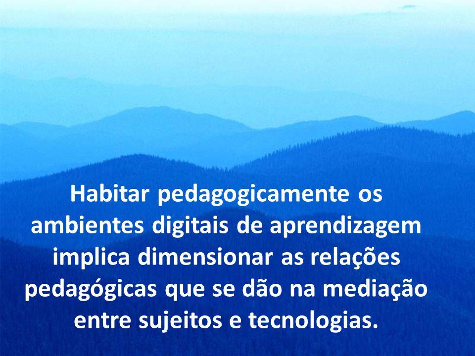 Habitar pedagogicamente os ambientes digitais de aprendizagem implica dimensionar as relações pedagógicas que se dão na mediação entre sujeitos e tecnologias.
