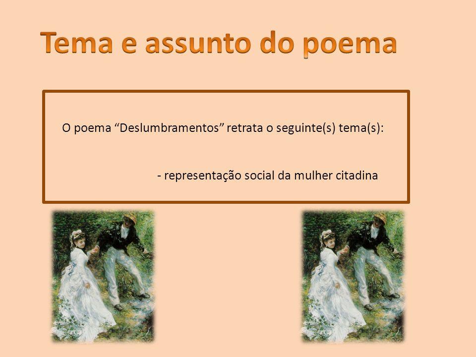 Tema e assunto do poema O poema Deslumbramentos retrata o seguinte(s) tema(s): - representação social da mulher citadina.