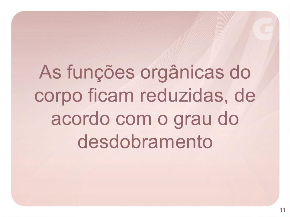 As funções orgânicas do corpo ficam reduzidas, de acordo com o grau do desdobramento