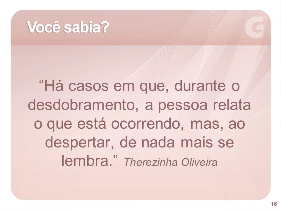 Há casos em que, durante o desdobramento, a pessoa relata o que está ocorrendo, mas, ao despertar, de nada mais se lembra. Therezinha Oliveira