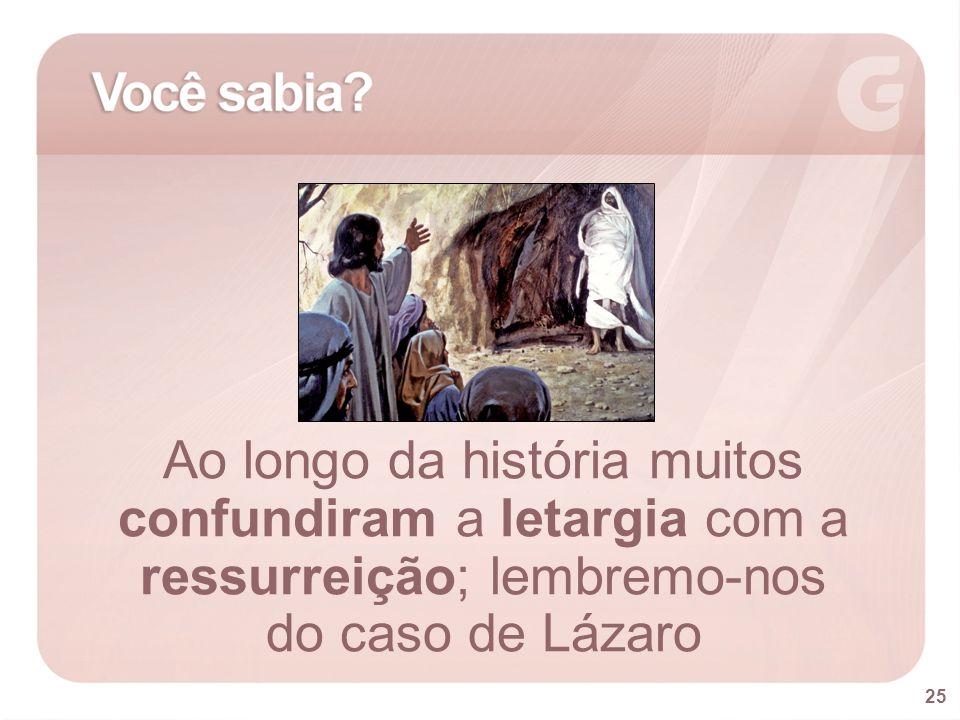 Ao longo da história muitos confundiram a letargia com a ressurreição; lembremo-nos do caso de Lázaro