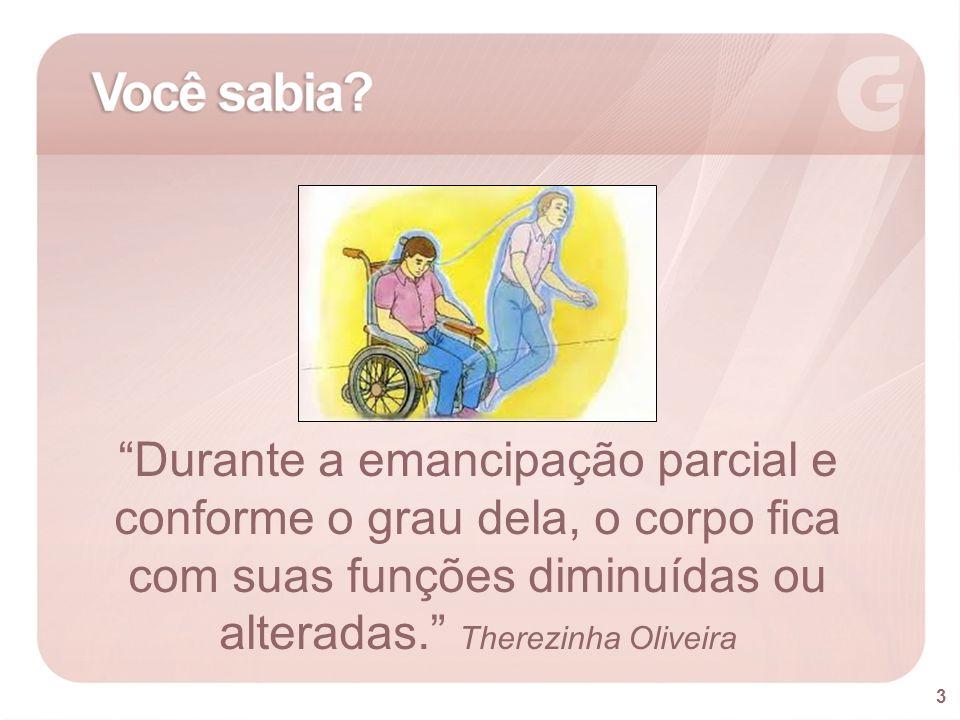 Durante a emancipação parcial e conforme o grau dela, o corpo fica com suas funções diminuídas ou alteradas. Therezinha Oliveira