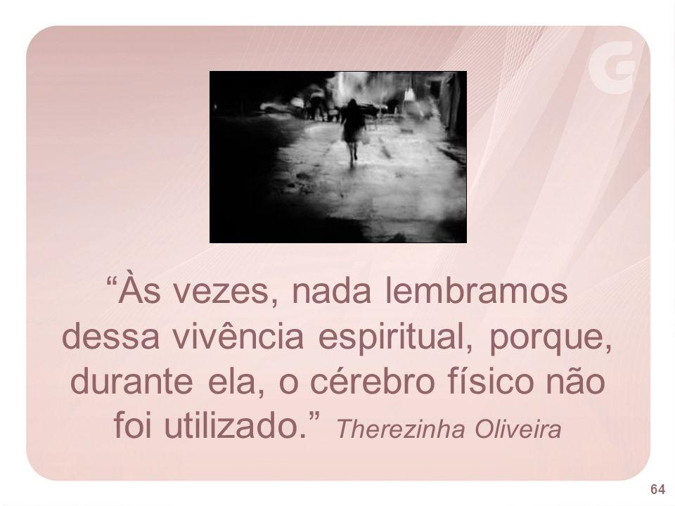Às vezes, nada lembramos dessa vivência espiritual, porque, durante ela, o cérebro físico não foi utilizado. Therezinha Oliveira