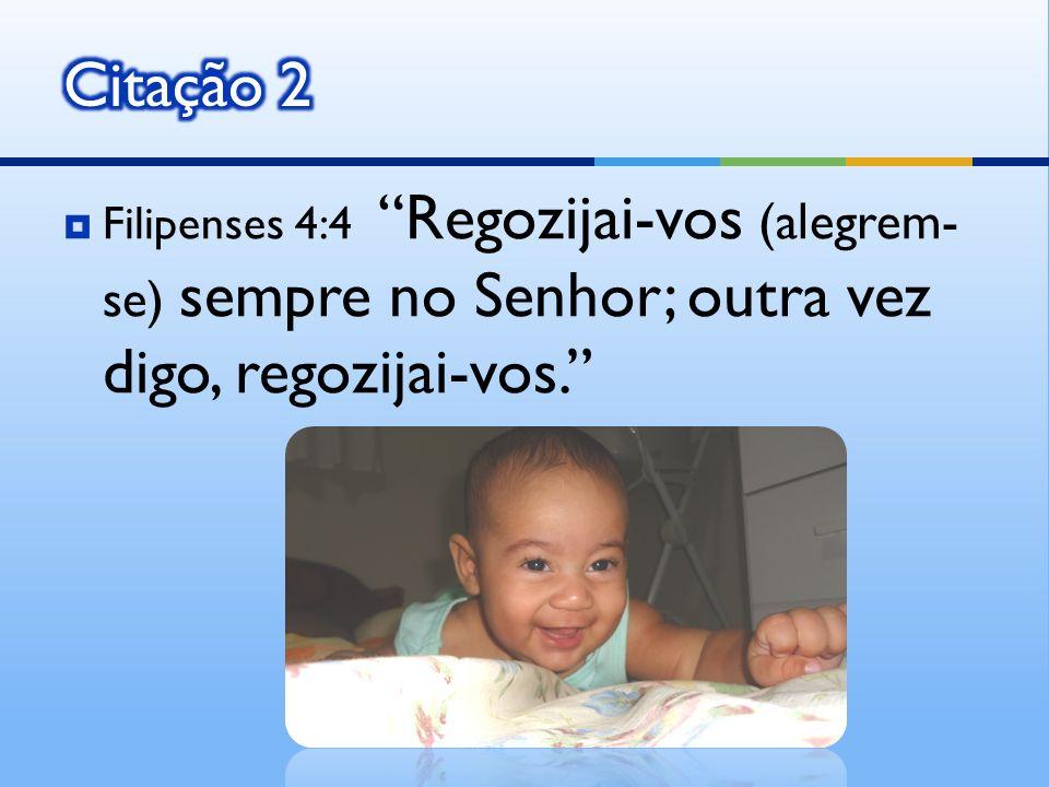 Citação 2 Filipenses 4:4 Regozijai-vos (alegrem-se) sempre no Senhor; outra vez digo, regozijai-vos.