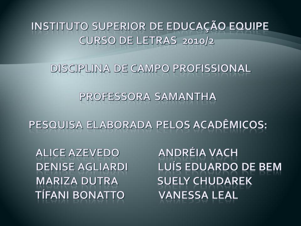INSTITUTO SUPERIOR DE EDUCAÇÃO EQUIPE CURSO DE LETRAS 2010/2 DISCIPLINA DE CAMPO PROFISSIONAL PROFESSORA SAMANTHA PESQUISA ELABORADA PELOS ACADÊMICOS: Alice Azevedo Andréia VACH DENISE AGLIARDI LUÍS EDUARDO DE BEM MARIZA DUTRA SUELY CHUDAREK TÍFANI BONATTO VANESSA LEAL