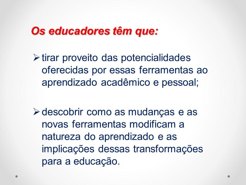 Os educadores têm que: tirar proveito das potencialidades oferecidas por essas ferramentas ao aprendizado acadêmico e pessoal;