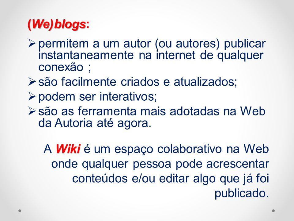 (We)blogs: permitem a um autor (ou autores) publicar instantaneamente na internet de qualquer conexão ;