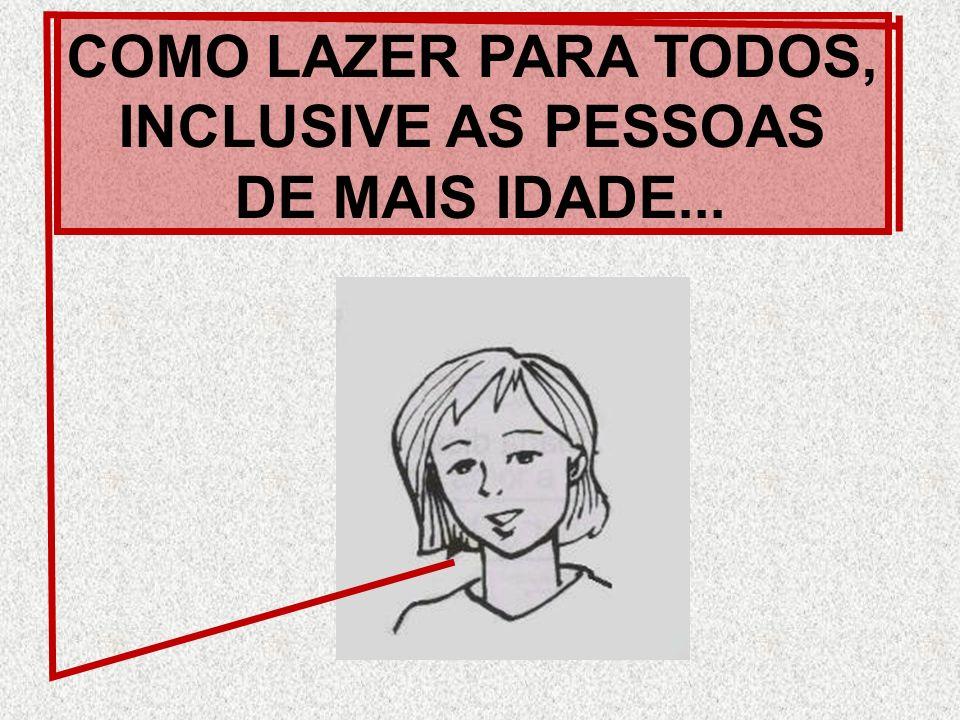 COMO LAZER PARA TODOS, INCLUSIVE AS PESSOAS DE MAIS IDADE...