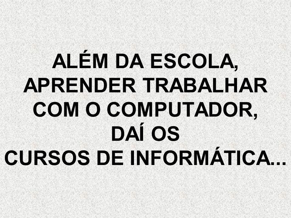 ALÉM DA ESCOLA, APRENDER TRABALHAR COM O COMPUTADOR, DAÍ OS CURSOS DE INFORMÁTICA...