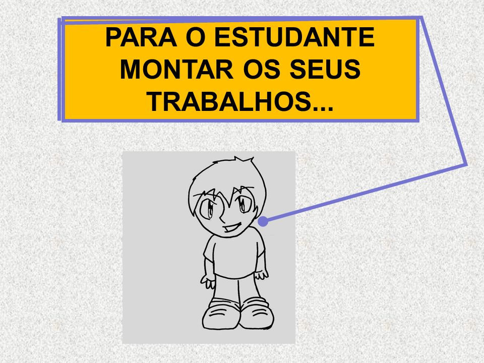PARA O ESTUDANTE MONTAR OS SEUS TRABALHOS...