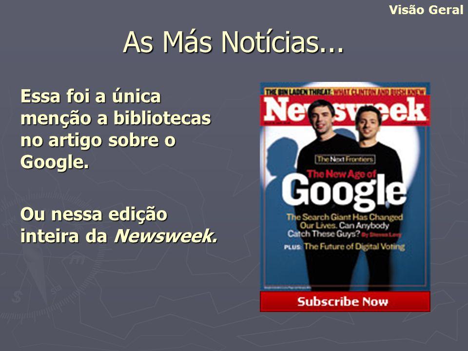Visão Geral As Más Notícias... Essa foi a única menção a bibliotecas no artigo sobre o Google. Ou nessa edição inteira da Newsweek.