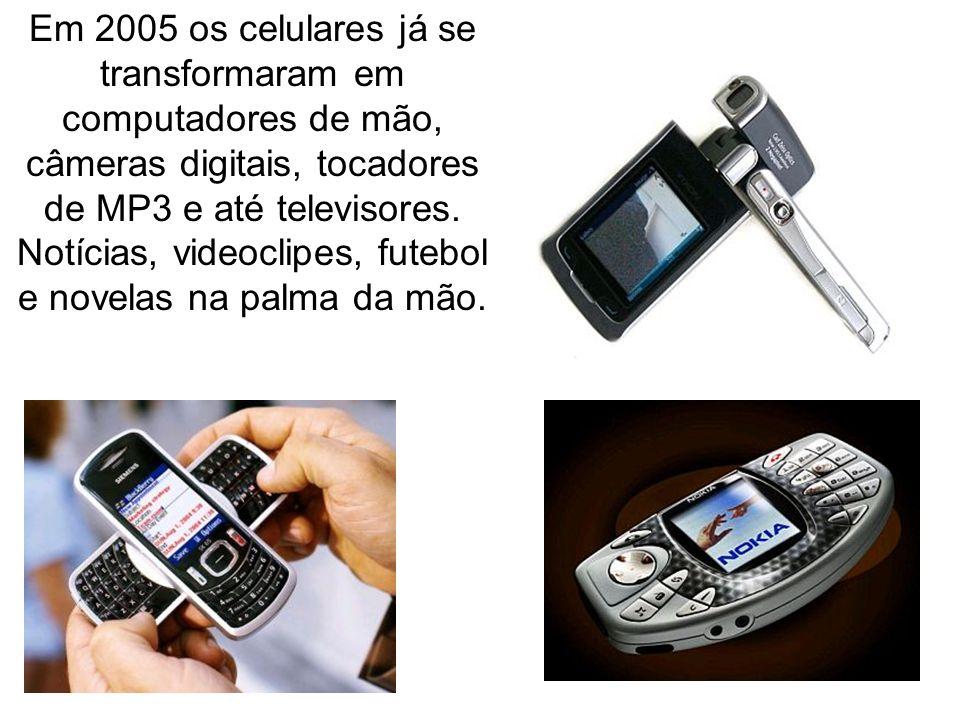 Em 2005 os celulares já se transformaram em computadores de mão, câmeras digitais, tocadores de MP3 e até televisores.