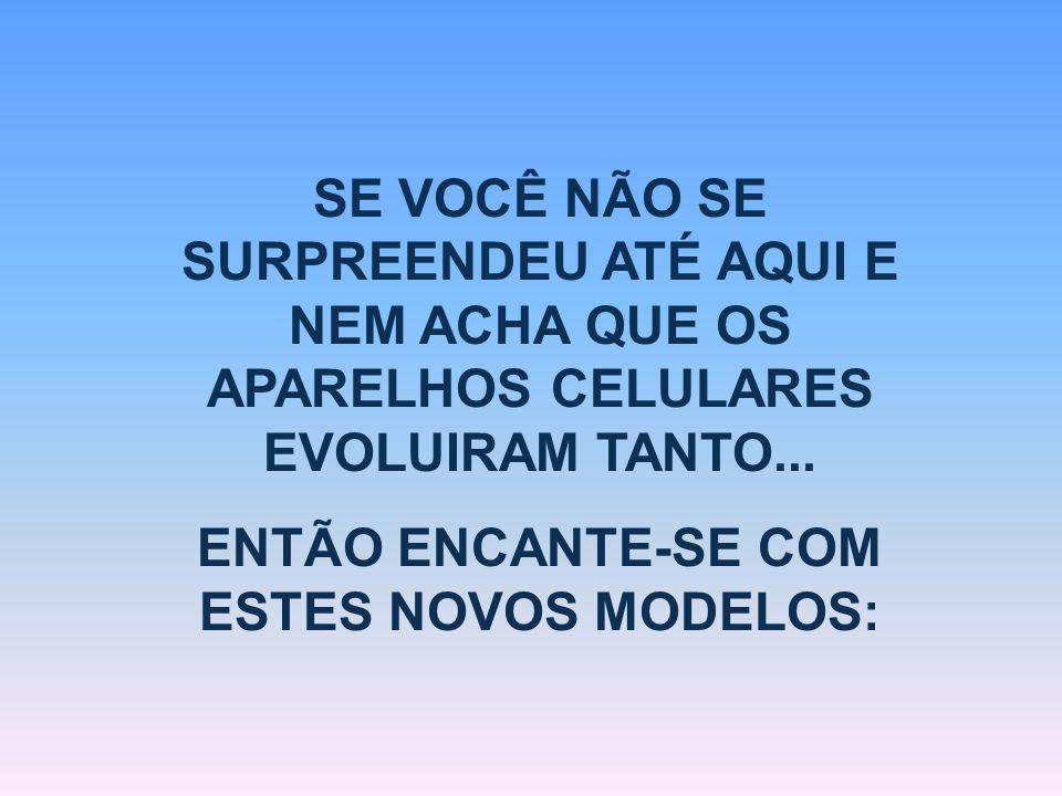 ENTÃO ENCANTE-SE COM ESTES NOVOS MODELOS: