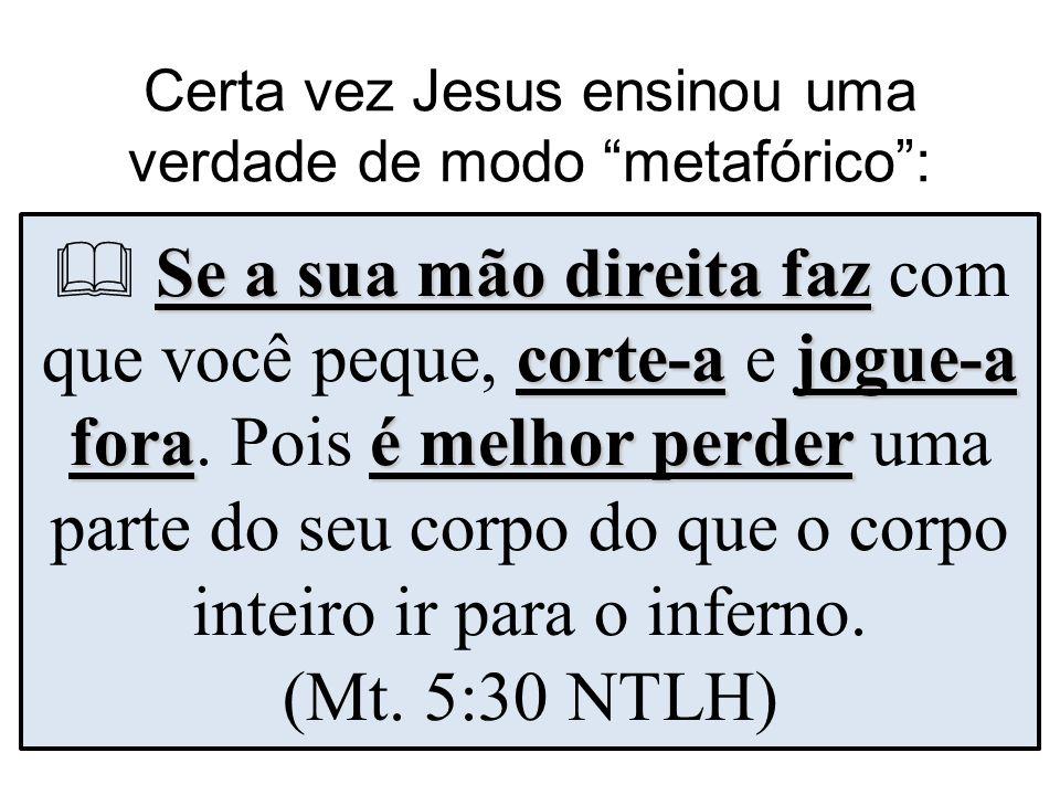 Certa vez Jesus ensinou uma verdade de modo metafórico :