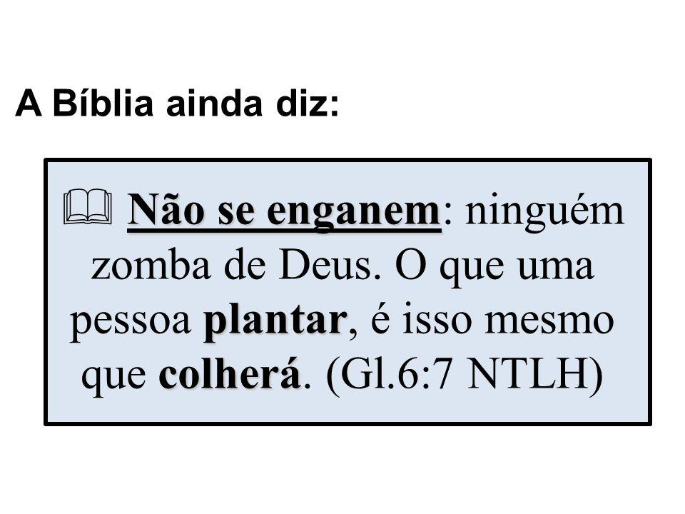 A Bíblia ainda diz:  Não se enganem: ninguém zomba de Deus.