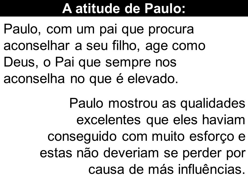 A atitude de Paulo: Paulo, com um pai que procura aconselhar a seu filho, age como Deus, o Pai que sempre nos aconselha no que é elevado.