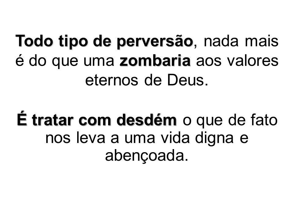 Todo tipo de perversão, nada mais é do que uma zombaria aos valores eternos de Deus.