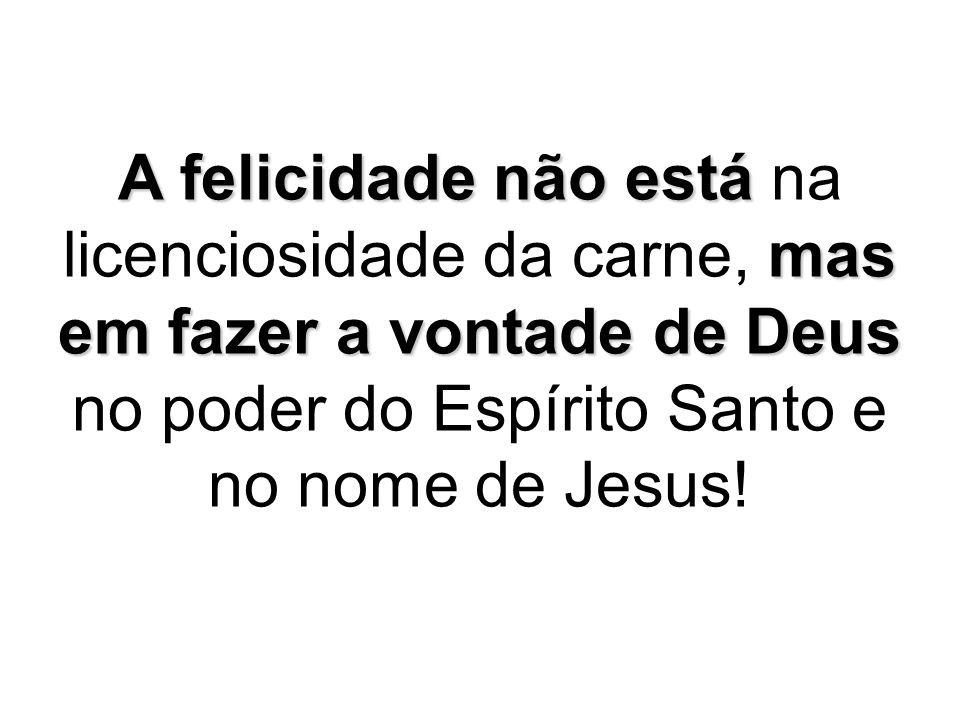 A felicidade não está na licenciosidade da carne, mas em fazer a vontade de Deus no poder do Espírito Santo e no nome de Jesus!