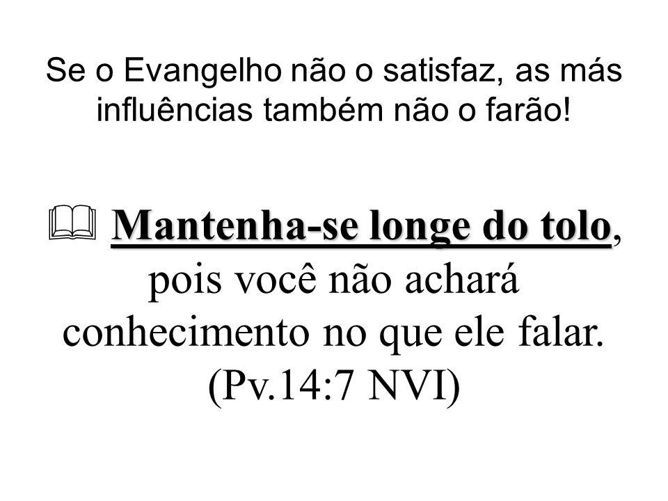 Se o Evangelho não o satisfaz, as más influências também não o farão!