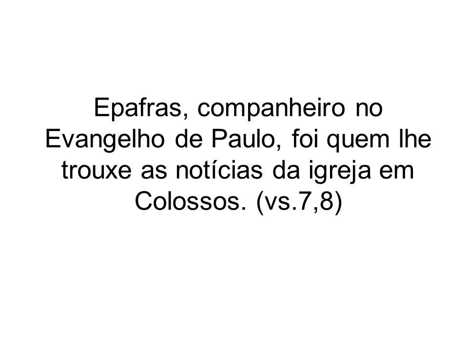 Epafras, companheiro no Evangelho de Paulo, foi quem lhe trouxe as notícias da igreja em Colossos.