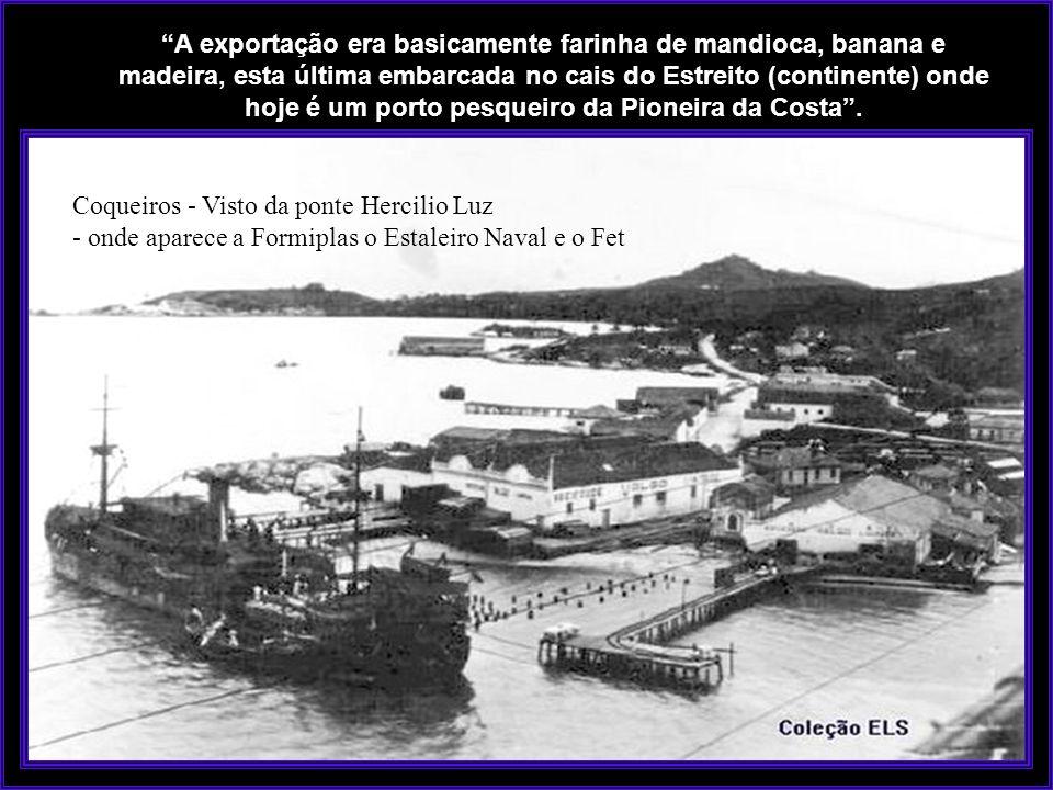 A exportação era basicamente farinha de mandioca, banana e madeira, esta última embarcada no cais do Estreito (continente) onde hoje é um porto pesqueiro da Pioneira da Costa .