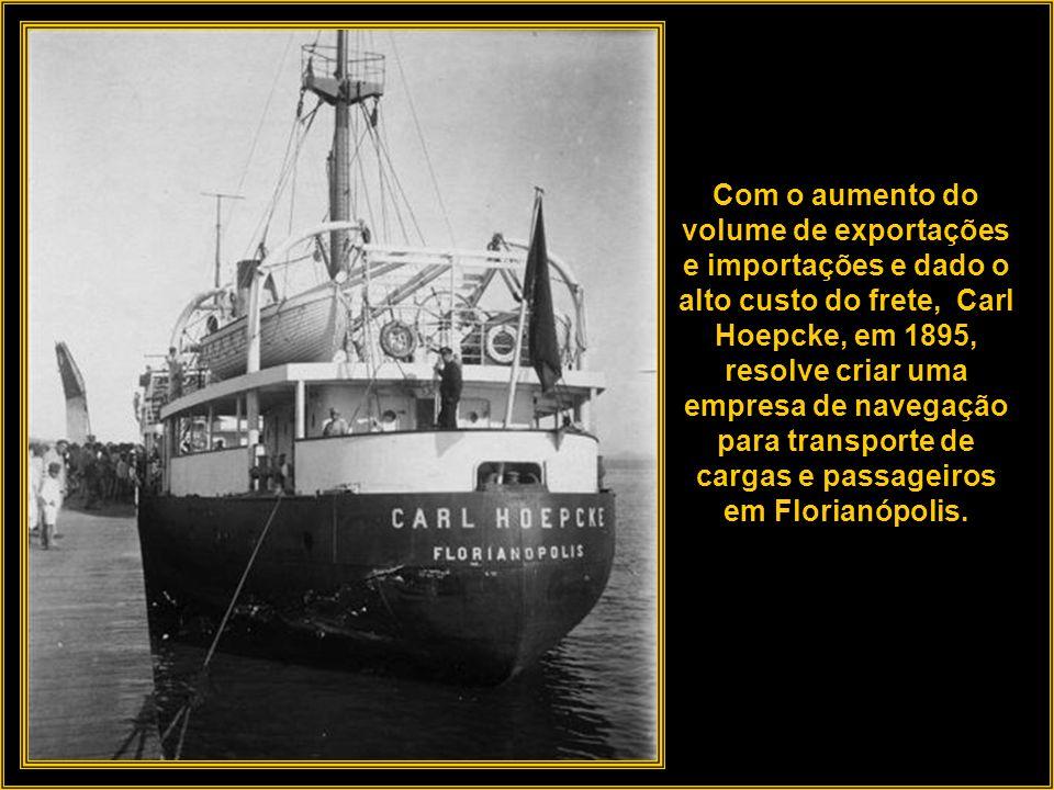 Com o aumento do volume de exportações e importações e dado o alto custo do frete, Carl Hoepcke, em 1895, resolve criar uma empresa de navegação para transporte de cargas e passageiros em Florianópolis.
