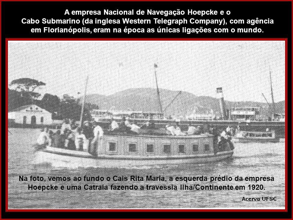 A empresa Nacional de Navegação Hoepcke e o Cabo Submarino (da inglesa Western Telegraph Company), com agência em Florianópolis, eram na época as únicas ligações com o mundo.