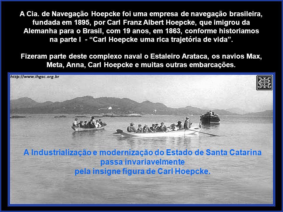 A Cia. de Navegação Hoepcke foi uma empresa de navegação brasileira, fundada em 1895, por Carl Franz Albert Hoepcke, que imigrou da Alemanha para o Brasil, com 19 anos, em 1863, conforme historiamos na parte I - Carl Hoepcke uma rica trajetória de vida .
