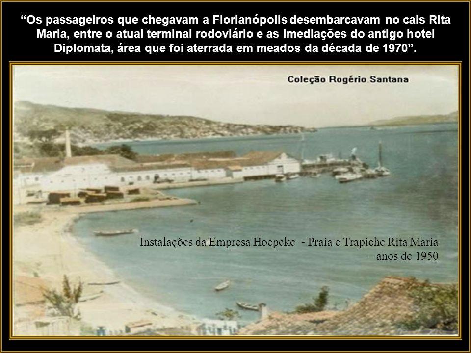 Os passageiros que chegavam a Florianópolis desembarcavam no cais Rita Maria, entre o atual terminal rodoviário e as imediações do antigo hotel Diplomata, área que foi aterrada em meados da década de 1970 .