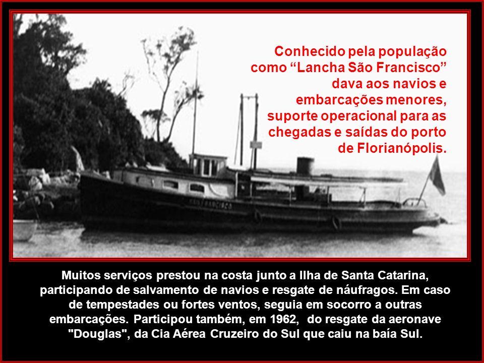 Conhecido pela população como Lancha São Francisco dava aos navios e embarcações menores, suporte operacional para as chegadas e saídas do porto de Florianópolis.
