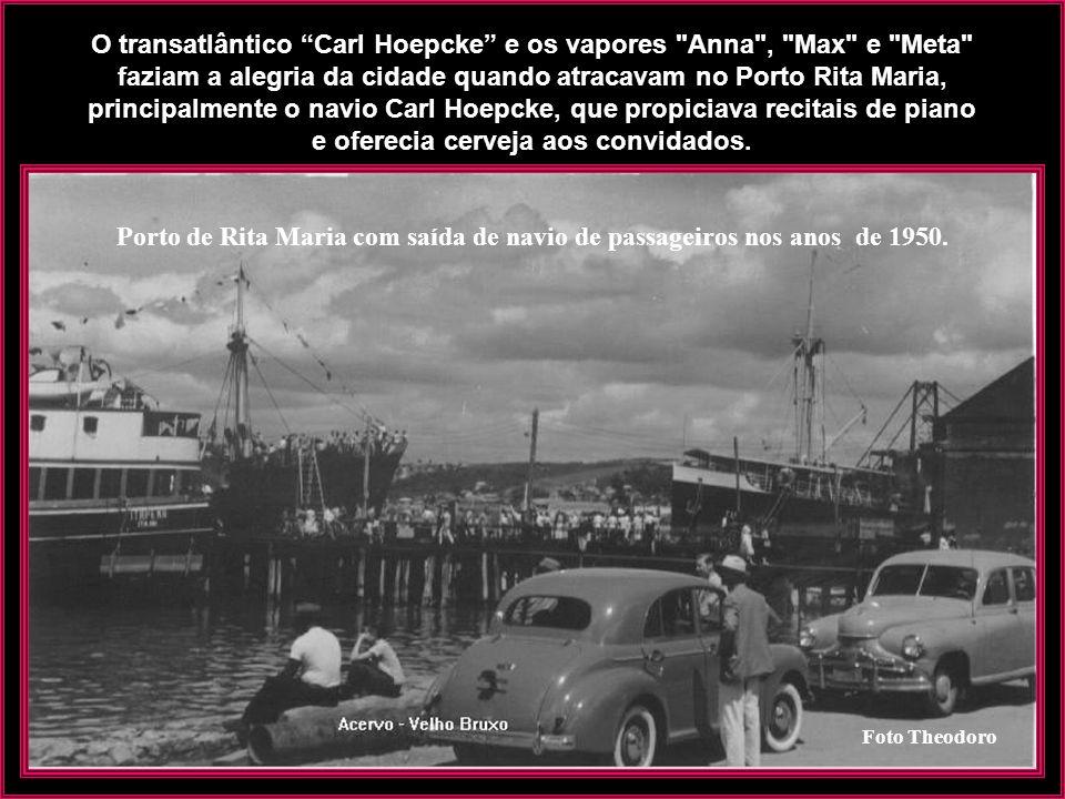 O transatlântico Carl Hoepcke e os vapores Anna , Max e Meta faziam a alegria da cidade quando atracavam no Porto Rita Maria, principalmente o navio Carl Hoepcke, que propiciava recitais de piano e oferecia cerveja aos convidados.