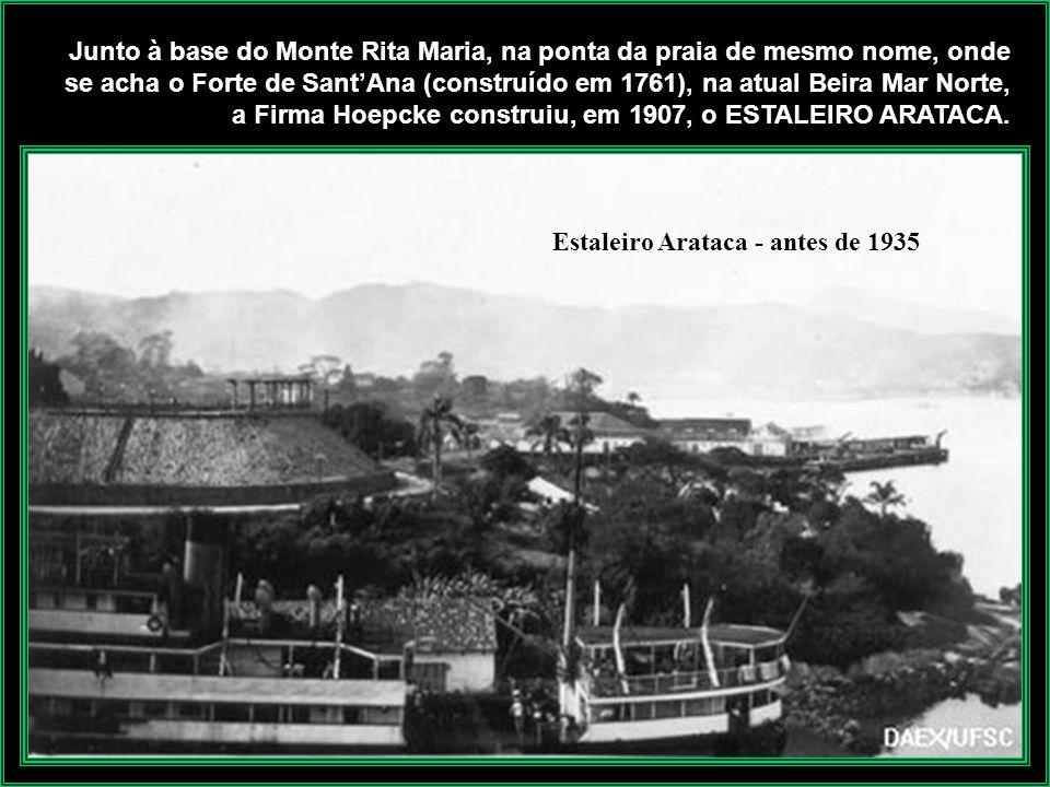 Junto à base do Monte Rita Maria, na ponta da praia de mesmo nome, onde se acha o Forte de Sant'Ana (construído em 1761), na atual Beira Mar Norte, a Firma Hoepcke construiu, em 1907, o ESTALEIRO ARATACA.