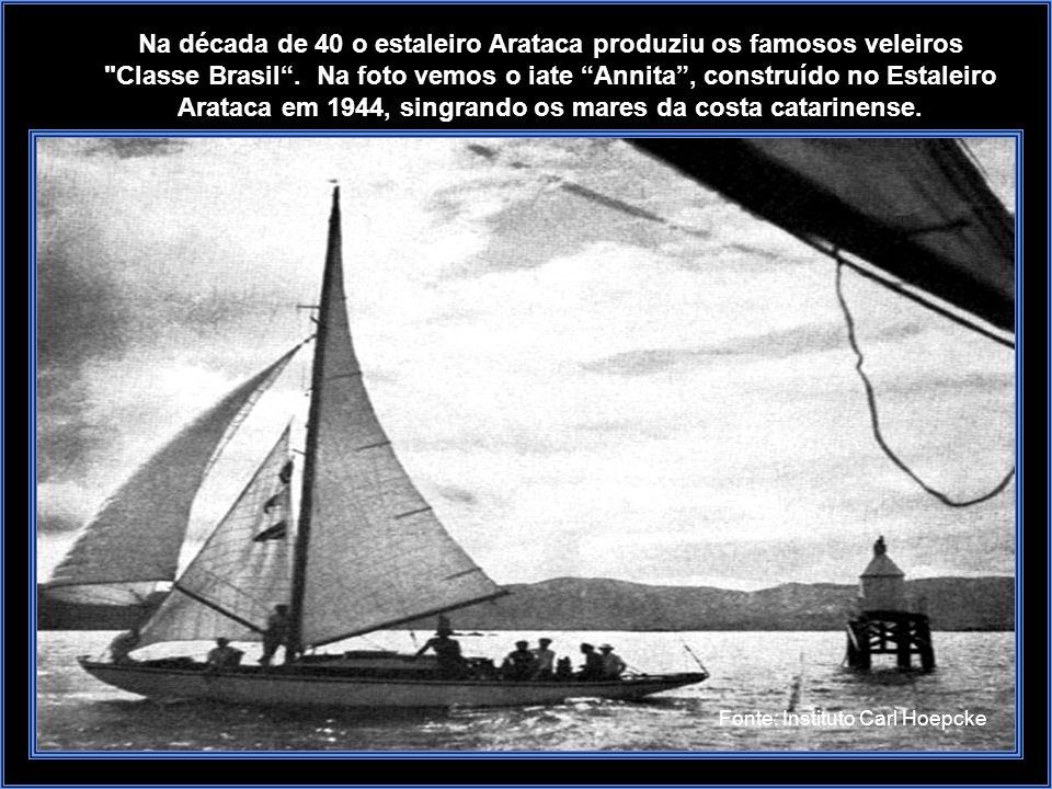 Na década de 40 o estaleiro Arataca produziu os famosos veleiros Classe Brasil . Na foto vemos o iate Annita , construído no Estaleiro Arataca em 1944, singrando os mares da costa catarinense.