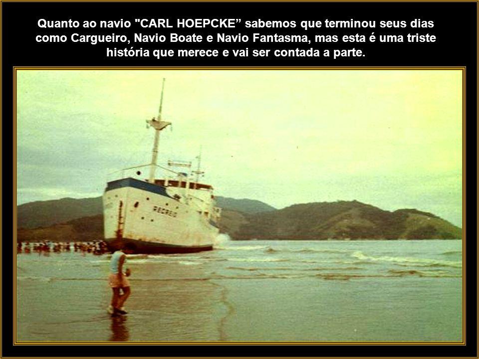 Quanto ao navio CARL HOEPCKE sabemos que terminou seus dias como Cargueiro, Navio Boate e Navio Fantasma, mas esta é uma triste história que merece e vai ser contada a parte.