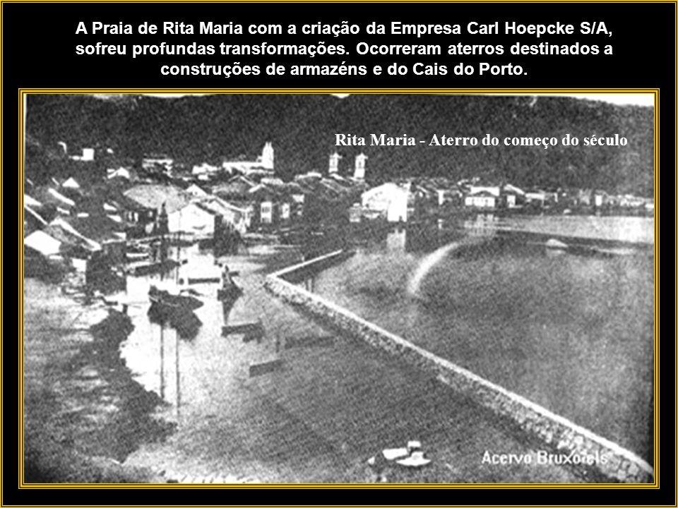 A Praia de Rita Maria com a criação da Empresa Carl Hoepcke S/A, sofreu profundas transformações. Ocorreram aterros destinados a construções de armazéns e do Cais do Porto.