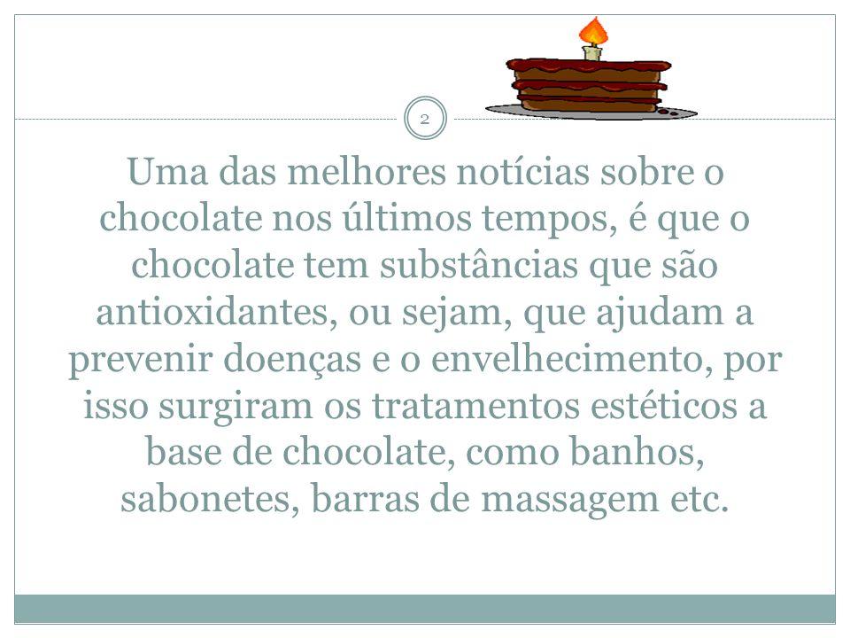 Uma das melhores notícias sobre o chocolate nos últimos tempos, é que o chocolate tem substâncias que são antioxidantes, ou sejam, que ajudam a prevenir doenças e o envelhecimento, por isso surgiram os tratamentos estéticos a base de chocolate, como banhos, sabonetes, barras de massagem etc.