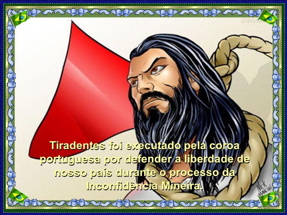 Tiradentes foi executado pela coroa portuguesa por defender a liberdade de nosso país durante o processo da Inconfidência Mineira.