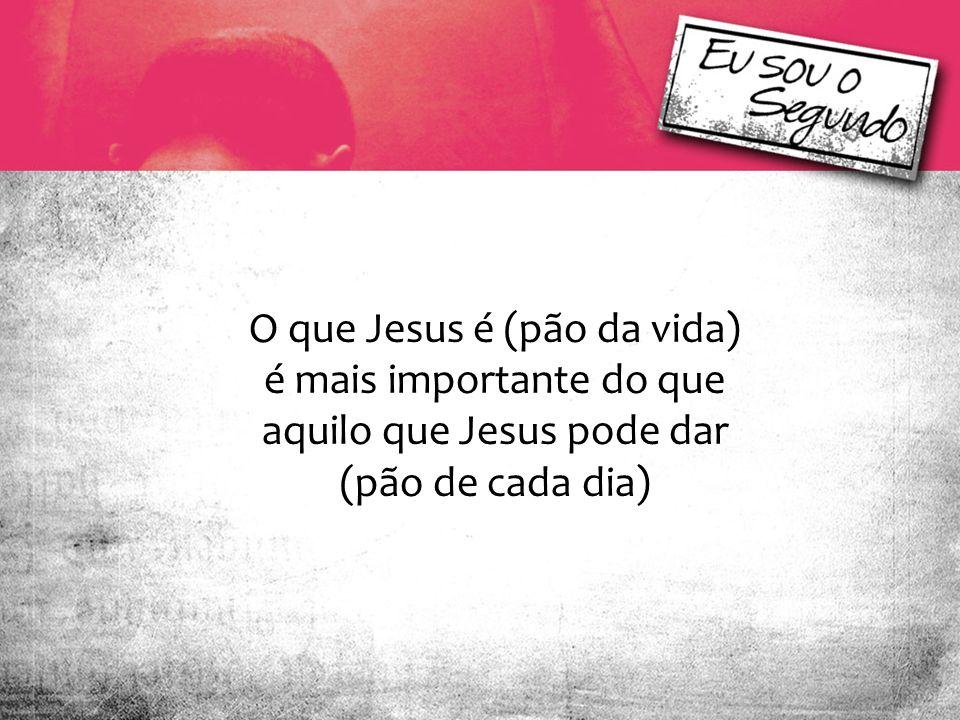 O que Jesus é (pão da vida) é mais importante do que aquilo que Jesus pode dar