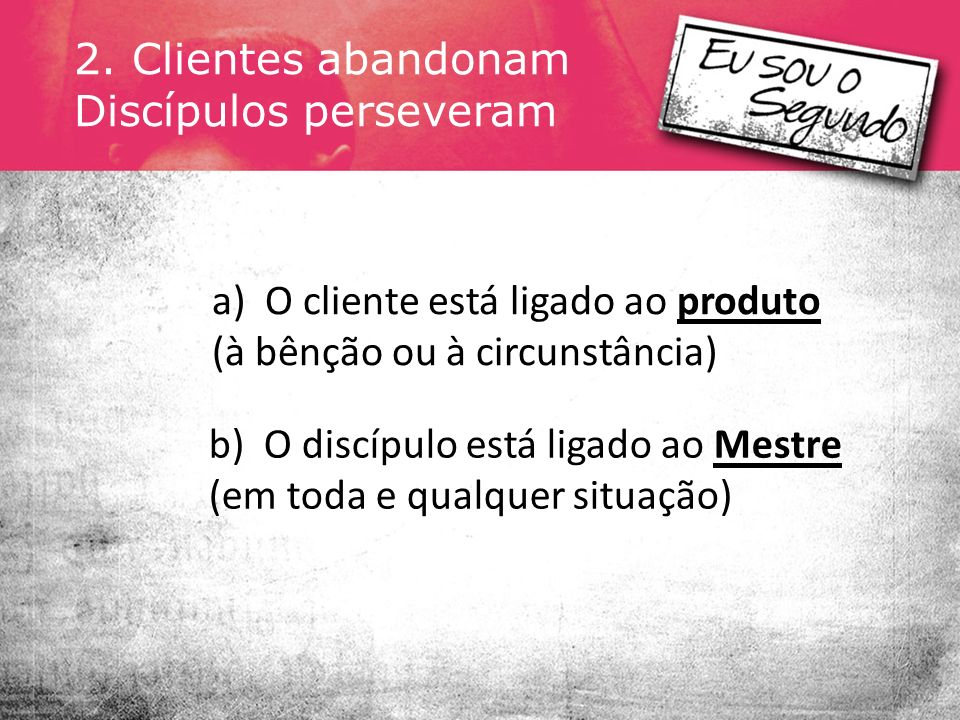 2. Clientes abandonam Discípulos perseveram. a) O cliente está ligado ao produto (à bênção ou à circunstância)
