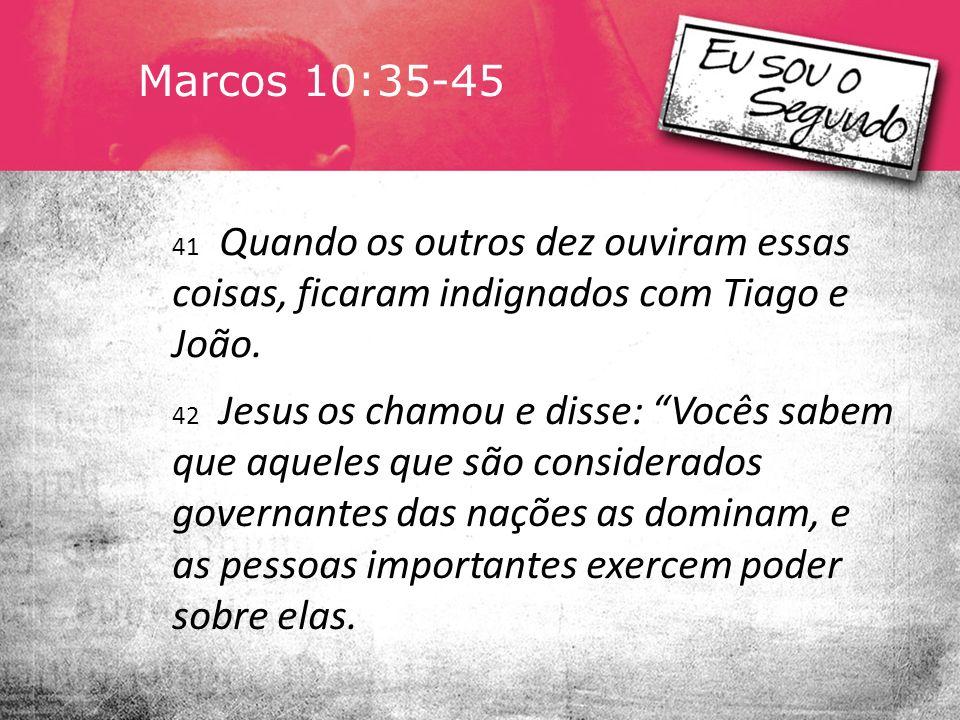 Marcos 10:35-45 41 Quando os outros dez ouviram essas coisas, ficaram indignados com Tiago e João.