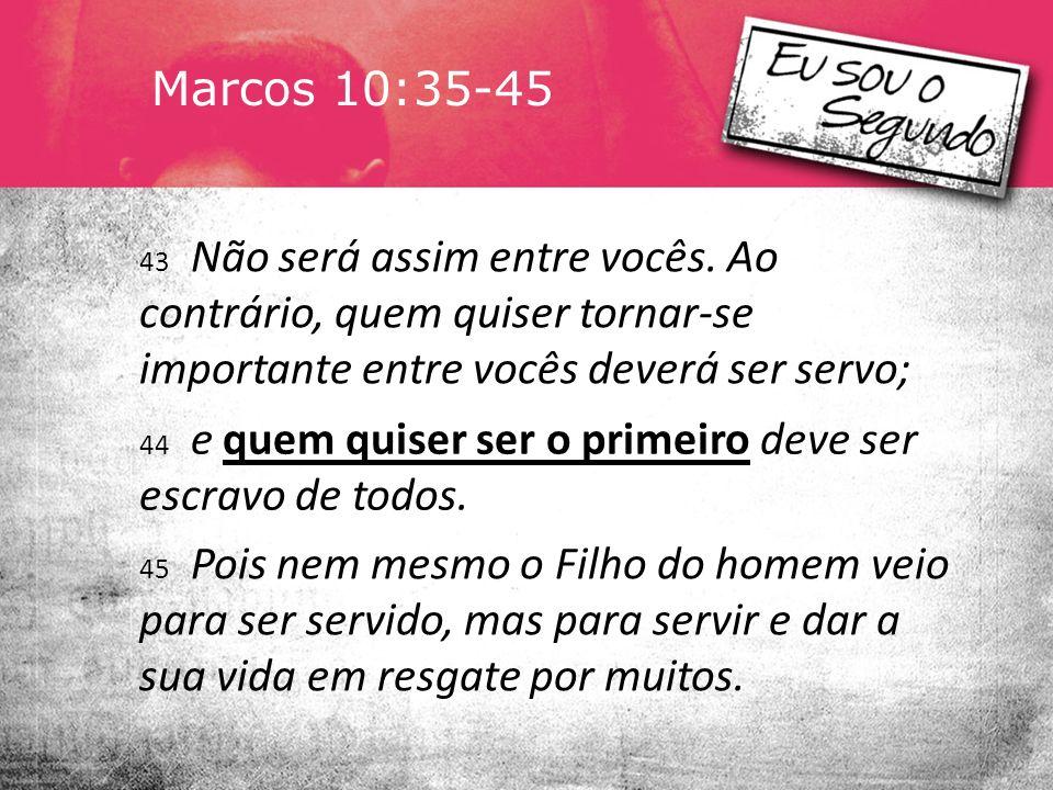Marcos 10:35-45 43 Não será assim entre vocês. Ao contrário, quem quiser tornar-se importante entre vocês deverá ser servo;