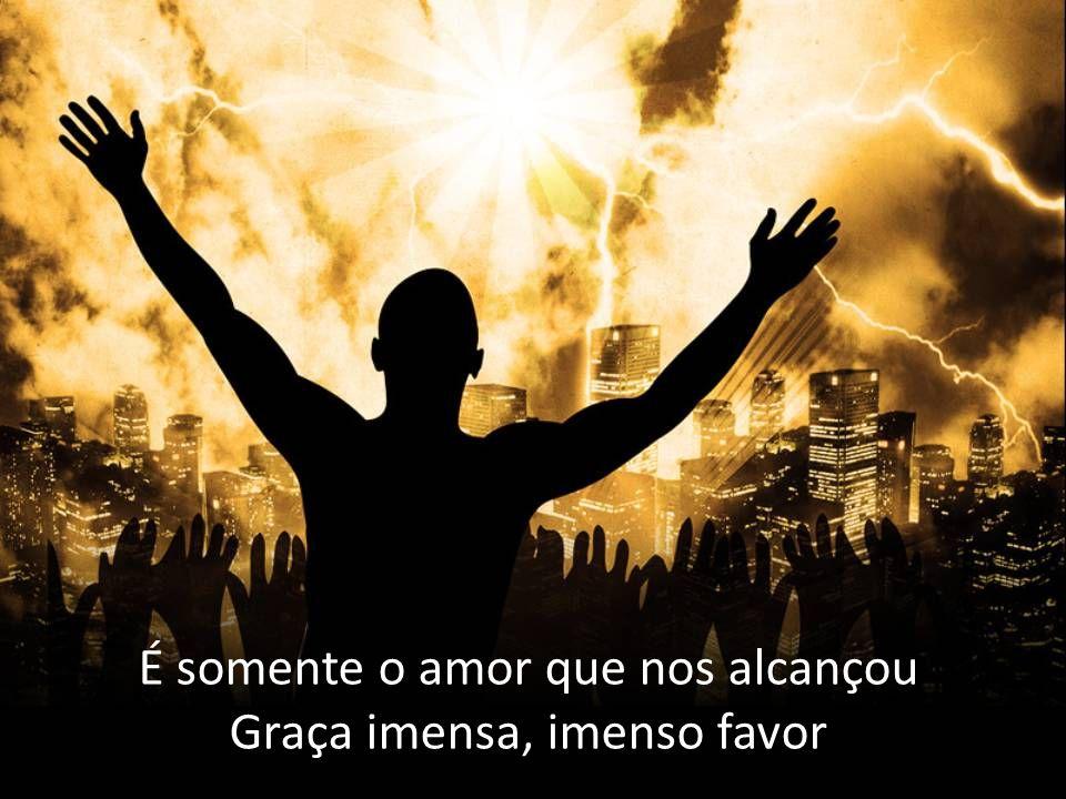 É somente o amor que nos alcançou Graça imensa, imenso favor